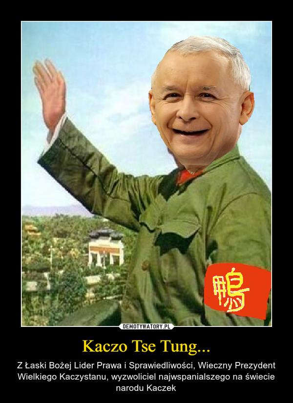 Kaczo Tse Tung... – Z Łaski Bożej Lider Prawa i Sprawiedliwości, Wieczny Prezydent Wielkiego Kaczystanu, wyzwoliciel najwspanialszego na świecie narodu Kaczek