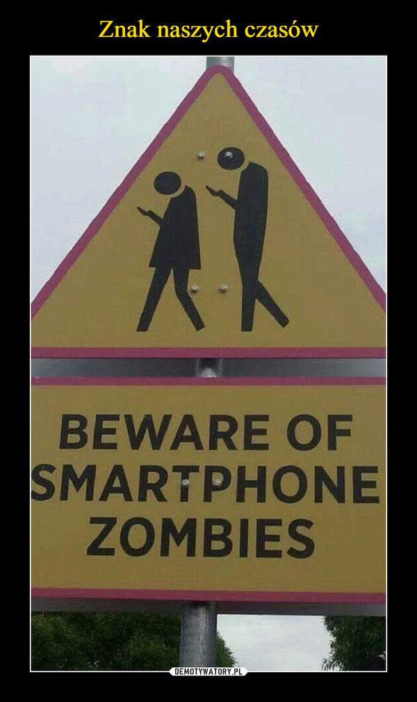 –  BEWARE OF THE SMARTPHONE ZOMBIES