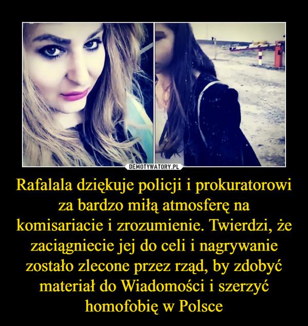 Rafalala dziękuje policji i prokuratorowi za bardzo miłą atmosferę na komisariacie i zrozumienie. Twierdzi, że zaciągniecie jej do celi i nagrywanie zostało zlecone przez rząd, by zdobyć materiał do Wiadomości i szerzyć homofobię w Polsce –