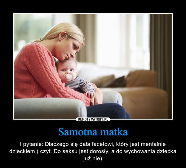 Samotna matka – I pytanie: Dlaczego się dała facetowi, który jest mentalnie dzieckiem ( czyt. Do seksu jest dorosły, a do wychowania dziecka już nie)