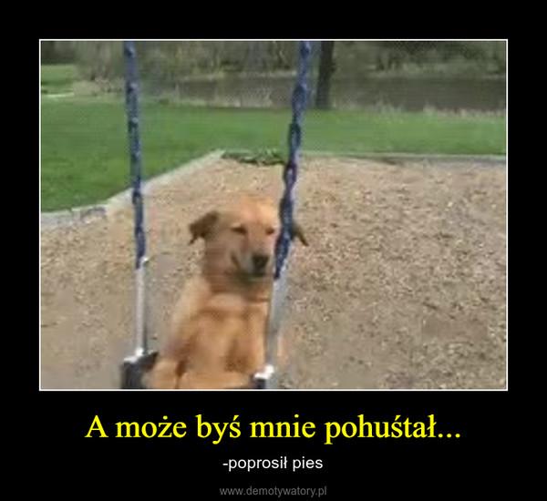 A może byś mnie pohuśtał... – -poprosił pies