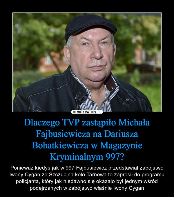 Dlaczego TVP zastąpiło Michała Fajbusiewicza na Dariusza Bohatkiewicza w Magazynie Kryminalnym 997? – Ponieważ kiedyś jak w 997 Fajbusiewicz przedstawiał zabójstwo Iwony Cygan ze Szczucina koło Tarnowa to zaprosił do programu policjanta, który jak niedawno się okazało był jednym wśród podejrzanych w zabójstwo właśnie Iwony Cygan