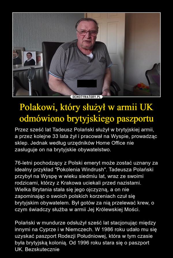"""Polakowi, który służył w armii UK odmówiono brytyjskiego paszportu – Przez sześć lat Tadeusz Polański służył w brytyjskiej armii, a przez kolejne 33 lata żył i pracował na Wyspie, prowadząc sklep. Jednak według urzędników Home Office nie zasługuje on na brytyjskie obywatelstwo.76-letni pochodzący z Polski emeryt może zostać uznany za idealny przykład """"Pokolenia Windrush"""". Tadeusza Polański przybył na Wyspę w wieku siedmiu lat, wraz ze swoimi rodzicami, którzy z Krakowa uciekali przed nazistami. Wielka Brytania stała się jego ojczyzną, a on nie zapominając o swoich polskich korzeniach czuł się brytyjskim obywatelem. Był gotów za nią przelewać krew, o czym świadczy służba w armii Jej Królewskiej Mości.Polański w mundurze odsłużył sześć lat stacjonując między innymi na Cyprze i w Niemczech. W 1986 roku udało mu się uzyskać paszport Rodezji Południowej, która w tym czasie była brytyjską kolonią. Od 1996 roku stara się o paszport UK. Bezskutecznie"""