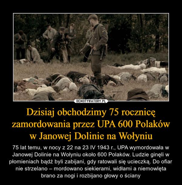 Dzisiaj obchodzimy 75 rocznicę zamordowania przez UPA 600 Polaków w Janowej Dolinie na Wołyniu – 75 lat temu, w nocy z 22 na 23 IV 1943 r., UPA wymordowała w Janowej Dolinie na Wołyniu około 600 Polaków. Ludzie ginęli w płomieniach bądź byli zabijani, gdy ratowali się ucieczką. Do ofiar nie strzelano – mordowano siekierami, widłami a niemowlęta brano za nogi i rozbijano głowy o ściany