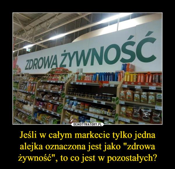 """Jeśli w całym markecie tylko jedna alejka oznaczona jest jako """"zdrowa żywność"""", to co jest w pozostałych? –  ZDROWA ŻYWNOŚĆ"""