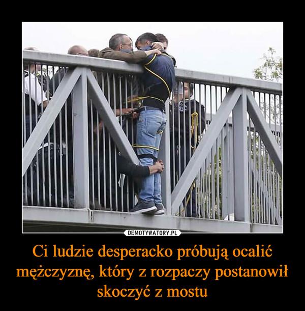 Ci ludzie desperacko próbują ocalić mężczyznę, który z rozpaczy postanowił skoczyć z mostu –