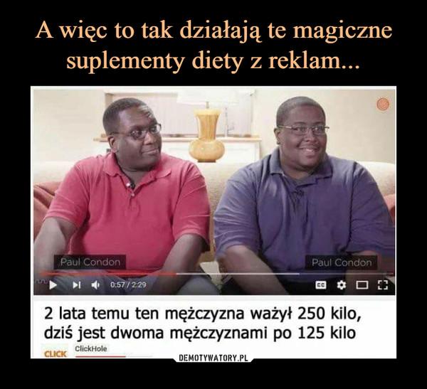 –  2 lata temu ten mężczyzna ważyt 250 kilo,dziś jest dwoma mężczyznami po 125 kilo