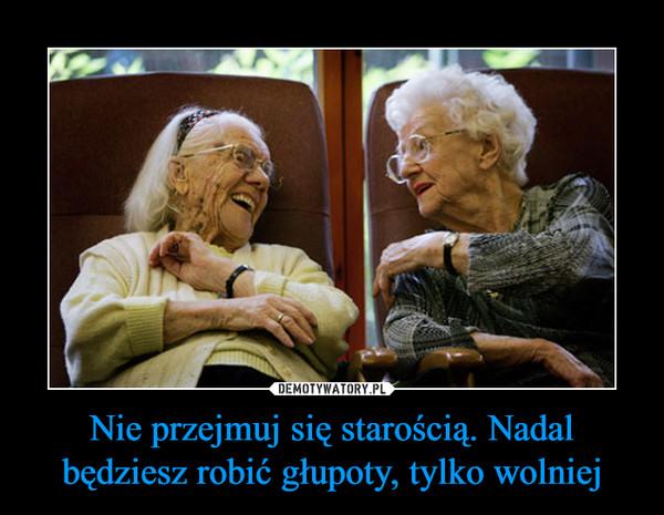 Nie przejmuj się starością. Nadal będziesz robić głupoty, tylko wolniej –