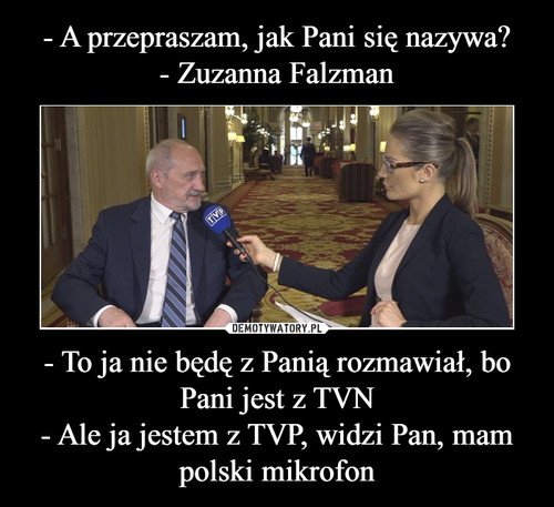 - A przepraszam, jak Pani się nazywa? - Zuzanna Falzman - To ja nie będę z Panią rozmawiał, bo Pani jest z TVN - Ale ja jestem z TVP, widzi Pan, mam polski mikrofon