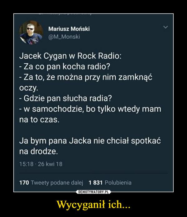 Wycyganił ich... –  Mariusz Moński Jacek Cygan w Rock Radio: - Za co pan kocha radio? - Za to, że można przy nim zamknąć oczy. - Gdzie pan słucha radia? - w samochodzie, bo tylko wtedy mam na to czas. Ja bym pana Jacka nie chciał spotkać na drodze. 1518 26kwi18 170 Tweety podane dalej 1 831 Polubienia