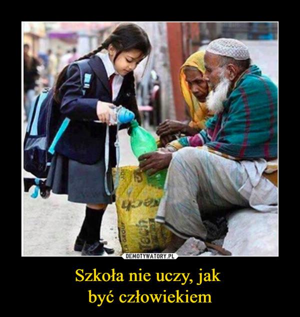 Szkoła nie uczy, jak być człowiekiem –