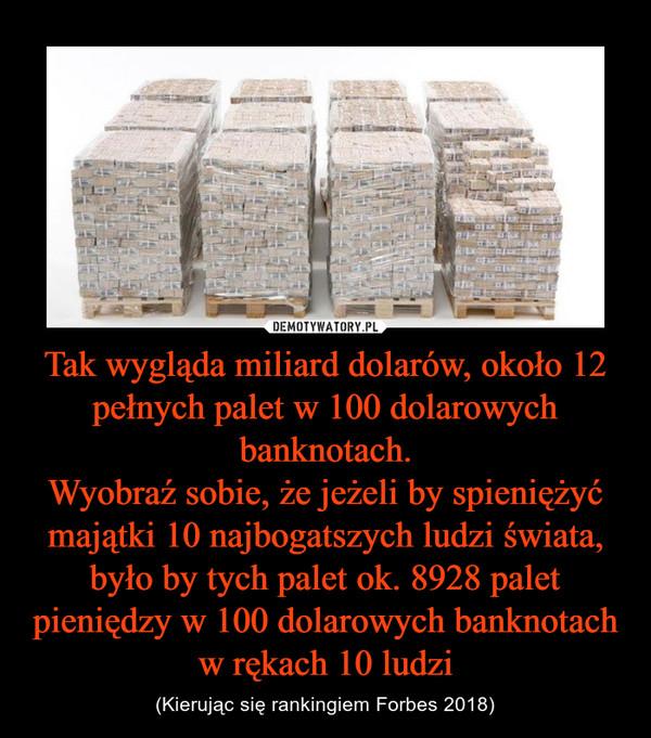 Tak wygląda miliard dolarów, około 12 pełnych palet w 100 dolarowych banknotach.Wyobraź sobie, że jeżeli by spieniężyć majątki 10 najbogatszych ludzi świata, było by tych palet ok. 8928 palet pieniędzy w 100 dolarowych banknotach w rękach 10 ludzi – (Kierując się rankingiem Forbes 2018)