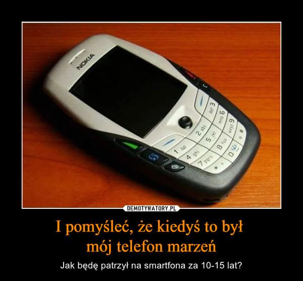 I pomyśleć, że kiedyś to był mój telefon marzeń – Jak będę patrzył na smartfona za 10-15 lat?