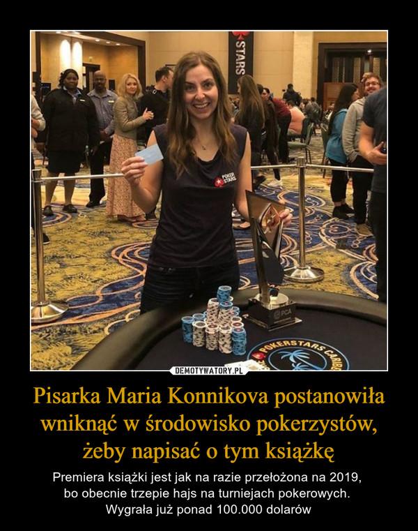 Pisarka Maria Konnikova postanowiła wniknąć w środowisko pokerzystów, żeby napisać o tym książkę – Premiera książki jest jak na razie przełożona na 2019, bo obecnie trzepie hajs na turniejach pokerowych. Wygrała już ponad 100.000 dolarów