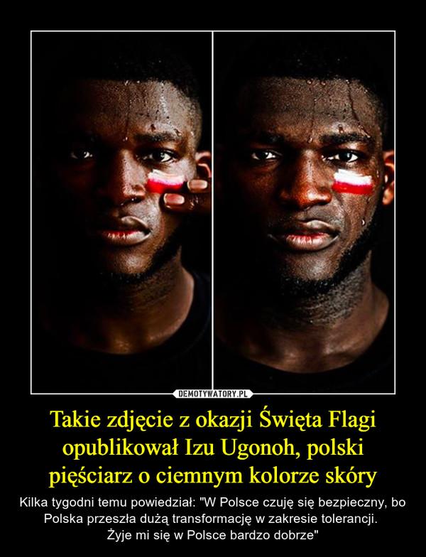 """Takie zdjęcie z okazji Święta Flagi opublikował Izu Ugonoh, polski pięściarz o ciemnym kolorze skóry – Kilka tygodni temu powiedział: """"W Polsce czuję się bezpieczny, bo Polska przeszła dużą transformację w zakresie tolerancji. Żyje mi się w Polsce bardzo dobrze"""""""