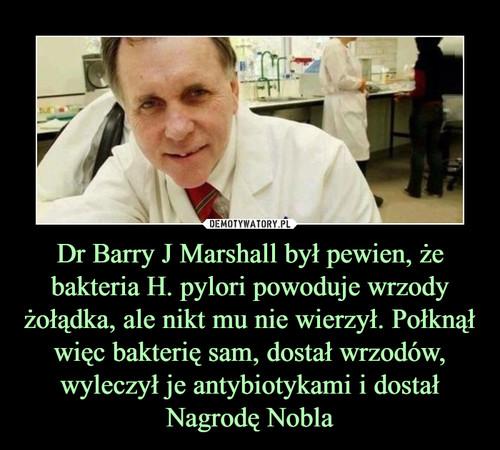 Dr Barry J Marshall był pewien, że bakteria H. pylori powoduje wrzody żołądka, ale nikt mu nie wierzył. Połknął więc bakterię sam, dostał wrzodów, wyleczył je antybiotykami i dostał Nagrodę Nobla
