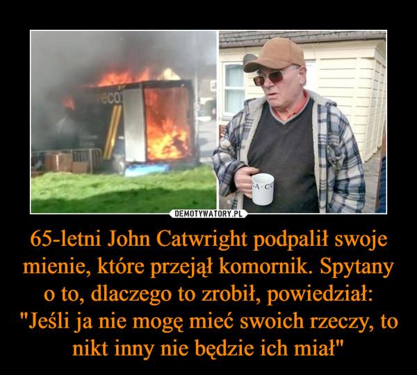"""65-letni John Catwright podpalił swoje mienie, które przejął komornik. Spytany o to, dlaczego to zrobił, powiedział: """"Jeśli ja nie mogę mieć swoich rzeczy, to nikt inny nie będzie ich miał"""" –"""