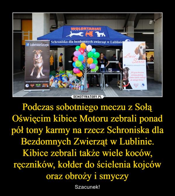 Podczas sobotniego meczu z Sołą Oświęcim kibice Motoru zebrali ponad pół tony karmy na rzecz Schroniska dla Bezdomnych Zwierząt w Lublinie. Kibice zebrali także wiele koców, ręczników, kołder do ścielenia kojców oraz obroży i smyczy – Szacunek!