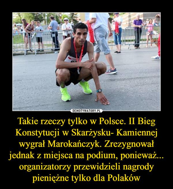 Takie rzeczy tylko w Polsce. II Bieg Konstytucji w Skarżysku- Kamiennej wygrał Marokańczyk. Zrezygnował jednak z miejsca na podium, ponieważ... organizatorzy przewidzieli nagrody pieniężne tylko dla Polaków –