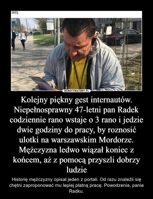 Kolejny piękny gest internautów. Niepełnosprawny 47-letni pan Radek codziennie rano wstaje o 3 rano i jedzie dwie godziny do pracy, by roznosić ulotki na warszawskim Mordorze. Mężczyzna ledwo wiązał koniec z końcem, aż z pomocą przyszli dobrzy ludzie – Historię mężczyzny opisał jeden z portali. Od razu znaleźli się chętni zaproponować mu lepiej płatną pracę. Powodzenia, panie Radku.