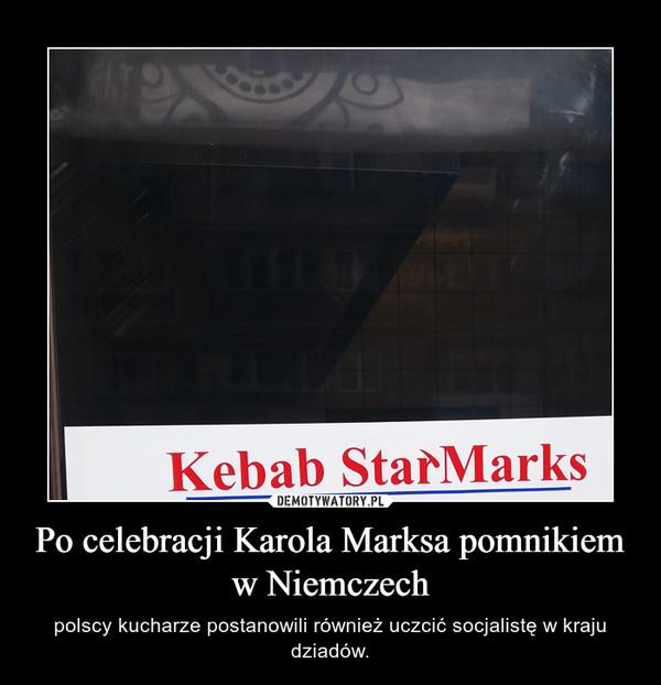 Po celebracji Karola Marksa pomnikiem w Niemczech – polscy kucharze postanowili również uczcić socjalistę w kraju dziadów.
