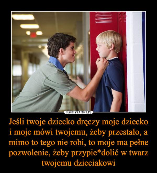 Jeśli twoje dziecko dręczy moje dziecko i moje mówi twojemu, żeby przestało, a mimo to tego nie robi, to moje ma pełne pozwolenie, żeby przypie*dolić w twarz twojemu dzieciakowi –