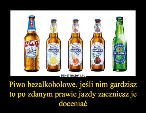Piwo bezalkoholowe, jeśli nim gardzisz to po zdanym prawie jazdy zaczniesz je doceniać –