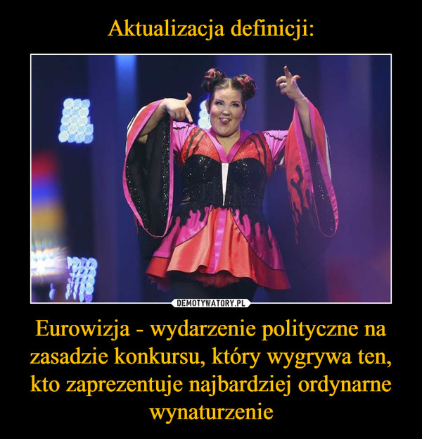 Aktualizacja definicji: Eurowizja - wydarzenie polityczne na zasadzie konkursu, który wygrywa ten, kto zaprezentuje najbardziej ordynarne wynaturzenie