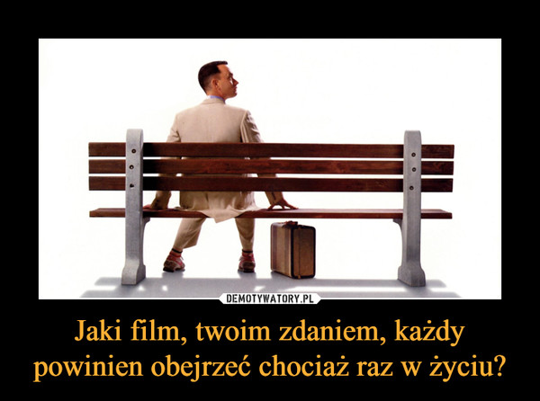 Jaki film, twoim zdaniem, każdy powinien obejrzeć chociaż raz w życiu?