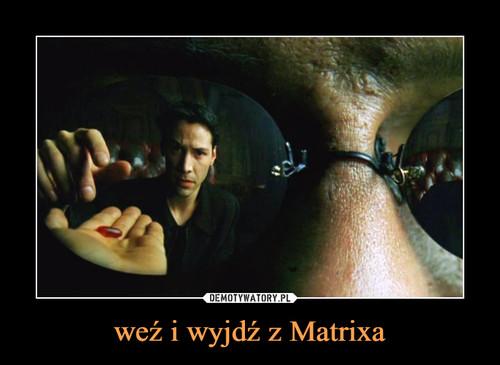 weź i wyjdź z Matrixa