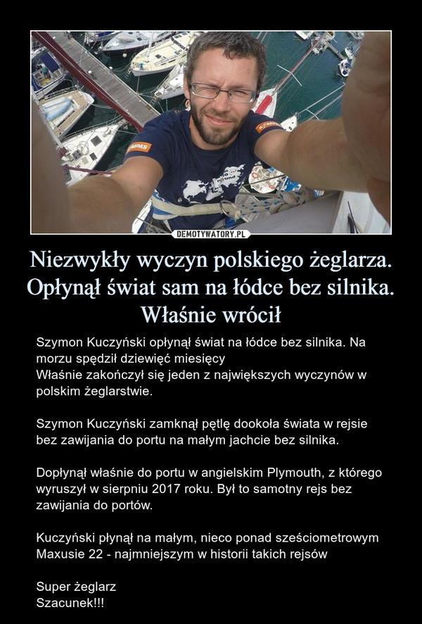 Niezwykły wyczyn polskiego żeglarza. Opłynął świat sam na łódce bez silnika. Właśnie wrócił – Szymon Kuczyński opłynął świat na łódce bez silnika. Na morzu spędził dziewięć miesięcyWłaśnie zakończył się jeden z największych wyczynów w polskim żeglarstwie.Szymon Kuczyński zamknął pętlę dookoła świata w rejsie bez zawijania do portu na małym jachcie bez silnika.Dopłynął właśnie do portu w angielskim Plymouth, z którego wyruszył w sierpniu 2017 roku. Był to samotny rejs bez zawijania do portów.Kuczyński płynął na małym, nieco ponad sześciometrowym Maxusie 22 - najmniejszym w historii takich rejsówSuper żeglarzSzacunek!!!