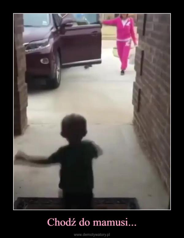 Chodź do mamusi... –