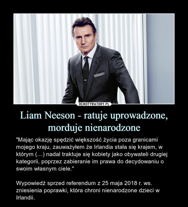 """Liam Neeson - ratuje uprowadzone, morduje nienarodzone – """"Mając okazję spędzić większość życia poza granicami mojego kraju, zauważyłem że Irlandia stała się krajem, w którym (…) nadal traktuje się kobiety jako obywateli drugiej kategorii, poprzez zabieranie im prawa do decydowaniu o swoim własnym ciele.""""Wypowiedź sprzed referendum z 25 maja 2018 r. ws. zniesienia poprawki, która chroni nienarodzone dzieci w Irlandii."""