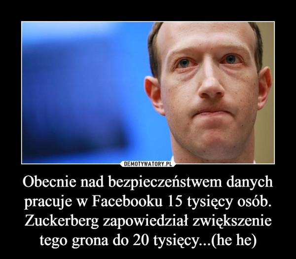 Obecnie nad bezpieczeństwem danych pracuje w Facebooku 15 tysięcy osób. Zuckerberg zapowiedział zwiększenie tego grona do 20 tysięcy...(he he) –