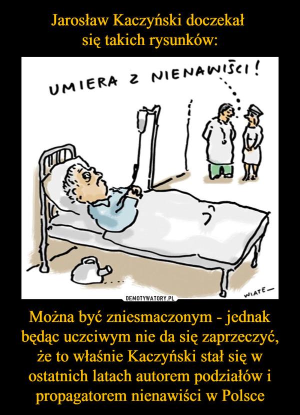 Można być zniesmaczonym - jednak będąc uczciwym nie da się zaprzeczyć, że to właśnie Kaczyński stał się w ostatnich latach autorem podziałów i propagatorem nienawiści w Polsce –