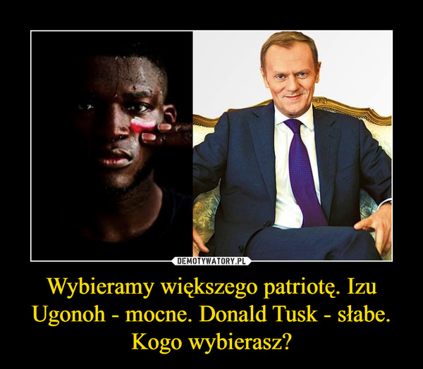 Wybieramy większego patriotę. Izu Ugonoh - mocne. Donald Tusk - słabe. Kogo wybierasz? –