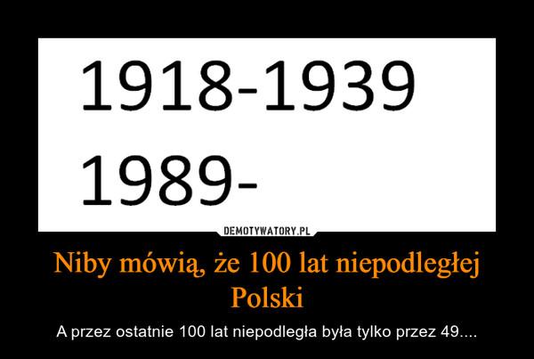 Niby mówią, że 100 lat niepodległej Polski – A przez ostatnie 100 lat niepodległa była tylko przez 49....