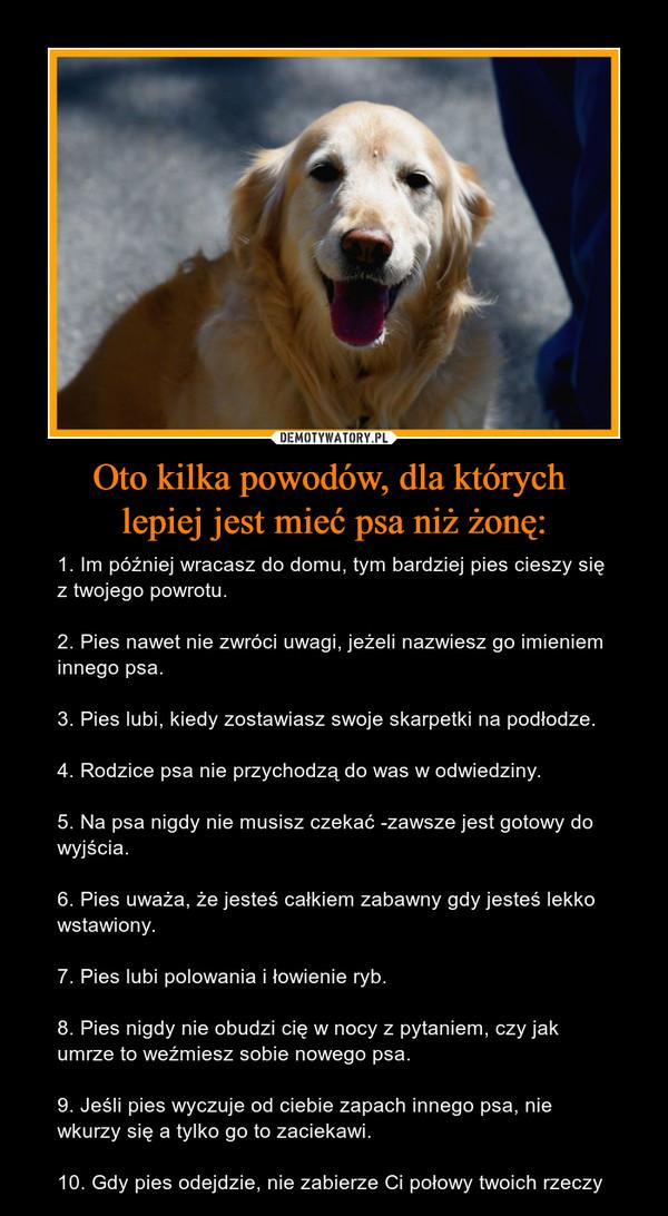 Oto kilka powodów, dla których lepiej jest mieć psa niż żonę: – 1. Im później wracasz do domu, tym bardziej pies cieszy się z twojego powrotu. 2. Pies nawet nie zwróci uwagi, jeżeli nazwiesz go imieniem innego psa. 3. Pies lubi, kiedy zostawiasz swoje skarpetki na podłodze. 4. Rodzice psa nie przychodzą do was w odwiedziny. 5. Na psa nigdy nie musisz czekać -zawsze jest gotowy do wyjścia. 6. Pies uważa, że jesteś całkiem zabawny gdy jesteś lekko wstawiony. 7. Pies lubi polowania i łowienie ryb. 8. Pies nigdy nie obudzi cię w nocy z pytaniem, czy jak umrze to weźmiesz sobie nowego psa. 9. Jeśli pies wyczuje od ciebie zapach innego psa, nie wkurzy się a tylko go to zaciekawi. 10. Gdy pies odejdzie, nie zabierze Ci połowy twoich rzeczy