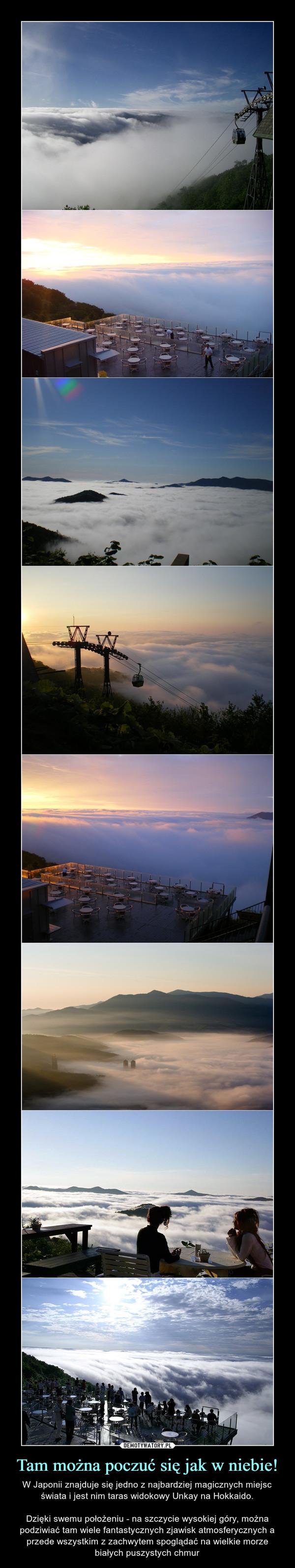 Tam można poczuć się jak w niebie! – W Japonii znajduje się jedno z najbardziej magicznych miejsc świata i jest nim taras widokowy Unkay na Hokkaido.Dzięki swemu położeniu - na szczycie wysokiej góry, można podziwiać tam wiele fantastycznych zjawisk atmosferycznych a przede wszystkim z zachwytem spoglądać na wielkie morze białych puszystych chmur