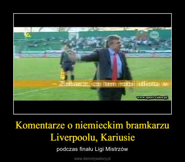 Komentarze o niemieckim bramkarzu Liverpoolu, Kariusie – podczas finału Ligi Mistrzów