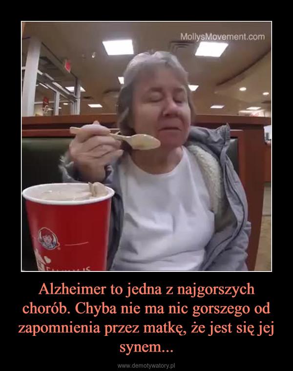 Alzheimer to jedna z najgorszych chorób. Chyba nie ma nic gorszego od zapomnienia przez matkę, że jest się jej synem... –