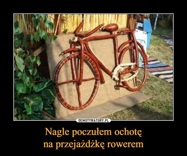 Nagle poczułem ochotęna przejażdżkę rowerem –