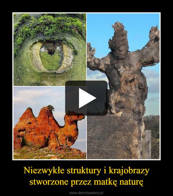 Niezwykłe struktury i krajobrazy stworzone przez matkę naturę –