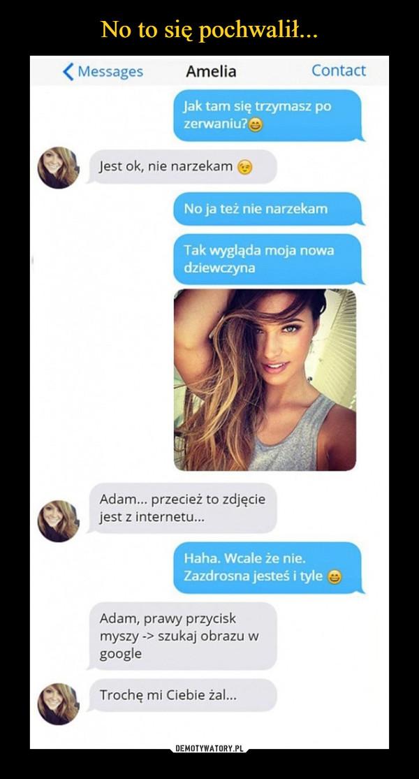 –  < Messages Amelia Contact Jak tam się trzymasz po zerwaniu? t_ Jest ok, nie narzekam No ja też nie narzekam Tak wygląda moja nowa dziewczyna Adam... przecież to zdjęcie jest z internetu... Haha. Wcale że nie. Zazdrosna jesteś i tyle 9P3 Adam, prawy przycisk myszy -> szukaj obrazu w google Trochę mi Ciebie żal...