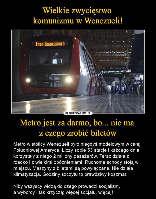 Metro jest za darmo, bo... nie ma z czego zrobić biletów – Metro w stolicy Wenezueli było niegdyś modelowym w całej Południowej Ameryce. Liczy sobie 53 stacje i każdego dnia korzystały z niego 2 miliony pasażerów. Teraz działa z rzadko i z wielkimi opóźnieniami. Ruchome schody stoją w miejscu. Maszyny z biletami są powyłączane. Nie działa klimatyzacja. Godziny szczytu to prawdziwy koszmar.Niby wszyscy widzą do czego prowadzi socjalizm,a wyborcy i tak krzyczą: więcej socjalu, więcej!