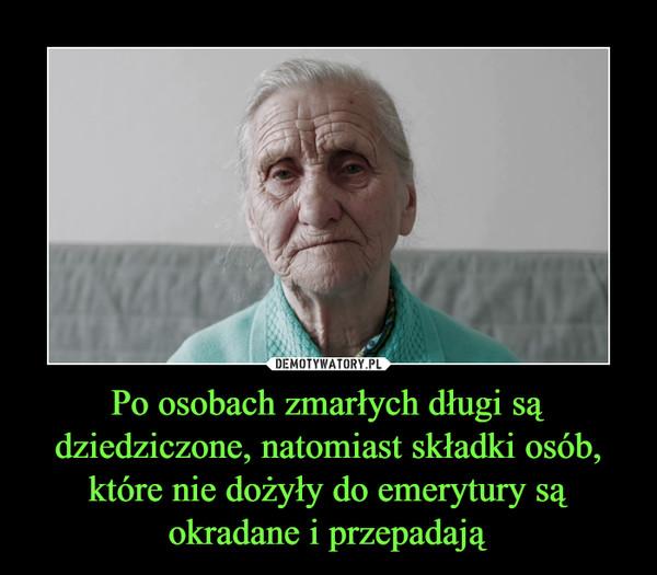 Po osobach zmarłych długi są dziedziczone, natomiast składki osób, które nie dożyły do emerytury są okradane i przepadają –