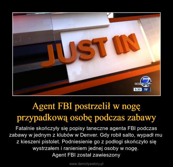 Agent FBI postrzelił w nogę przypadkową osobę podczas zabawy – Fatalnie skończyły się popisy taneczne agenta FBI podczas zabawy w jednym z klubów w Denver. Gdy robił salto, wypadł mu z kieszeni pistolet. Podniesienie go z podłogi skończyło się wystrzałem i ranieniem jednej osoby w nogę. Agent FBI został zawieszony
