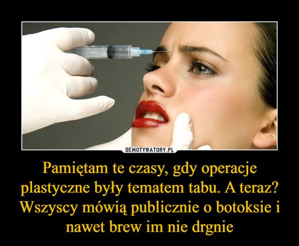 Pamiętam te czasy, gdy operacje plastyczne były tematem tabu. A teraz? Wszyscy mówią publicznie o botoksie i nawet brew im nie drgnie –