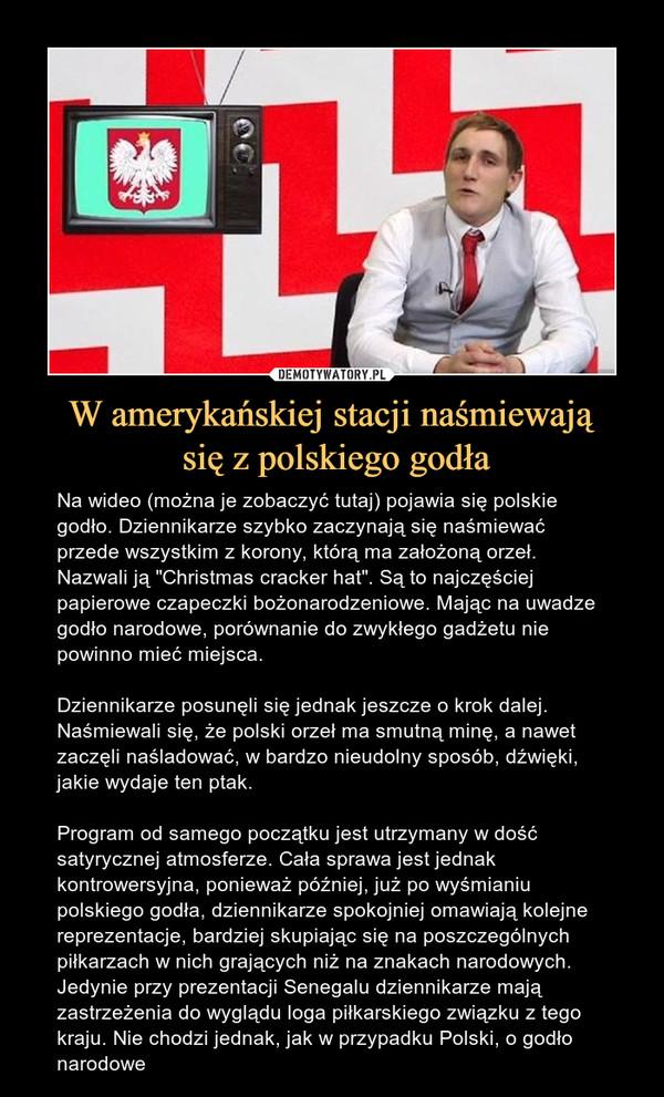 """W amerykańskiej stacji naśmiewają się z polskiego godła – Na wideo (można je zobaczyć tutaj) pojawia się polskie godło. Dziennikarze szybko zaczynają się naśmiewać przede wszystkim z korony, którą ma założoną orzeł. Nazwali ją """"Christmas cracker hat"""". Są to najczęściej papierowe czapeczki bożonarodzeniowe. Mając na uwadze godło narodowe, porównanie do zwykłego gadżetu nie powinno mieć miejsca.Dziennikarze posunęli się jednak jeszcze o krok dalej. Naśmiewali się, że polski orzeł ma smutną minę, a nawet zaczęli naśladować, w bardzo nieudolny sposób, dźwięki, jakie wydaje ten ptak.Program od samego początku jest utrzymany w dość satyrycznej atmosferze. Cała sprawa jest jednak kontrowersyjna, ponieważ później, już po wyśmianiu polskiego godła, dziennikarze spokojniej omawiają kolejne reprezentacje, bardziej skupiając się na poszczególnych piłkarzach w nich grających niż na znakach narodowych.Jedynie przy prezentacji Senegalu dziennikarze mają zastrzeżenia do wyglądu loga piłkarskiego związku z tego kraju. Nie chodzi jednak, jak w przypadku Polski, o godło narodowe"""