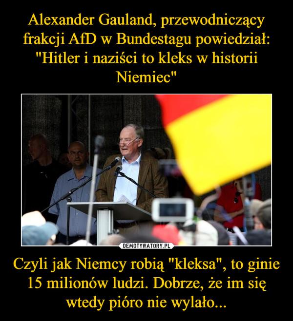 """Czyli jak Niemcy robią """"kleksa"""", to ginie 15 milionów ludzi. Dobrze, że im się wtedy pióro nie wylało... –"""